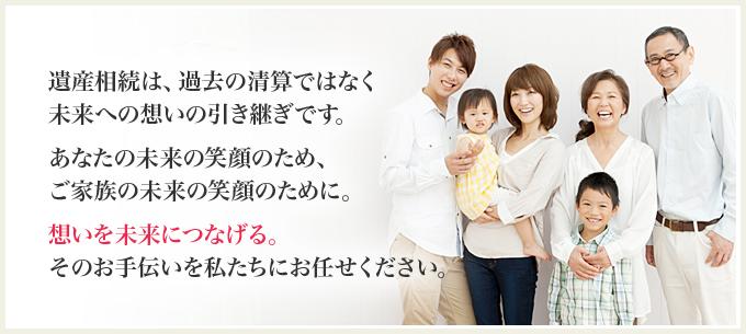 遺産相続は、過去の清算ではなく未来への想いの引き継ぎです。あなたの未来の笑顔のため、ご家族の未来の笑顔のために。想いを未来につなげる。そのお手伝いを私たちにお任せください。